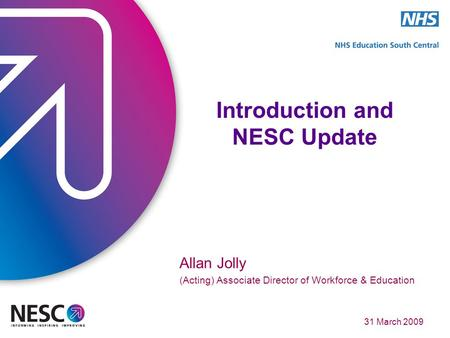 31 March 2009 Introduction and NESC Update Allan Jolly (Acting) Associate Director of Workforce & Education.