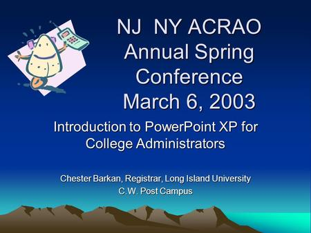 NJ NY ACRAO Annual Spring Conference March 6, 2003 Introduction to PowerPoint XP for College Administrators Chester Barkan, Registrar, Long Island University.