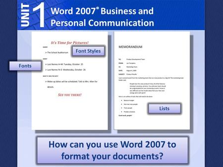 Word 2007 ® Business and Personal Communication How can you use Word 2007 to format your documents? Fonts Font Styles Lists.