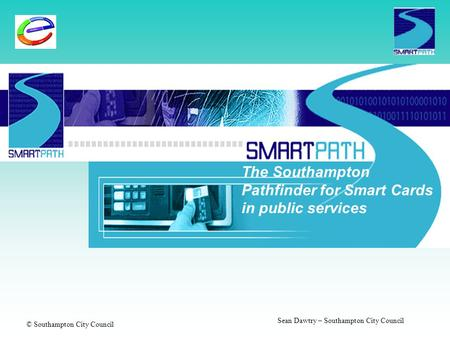 © Southampton City Council Sean Dawtry – Southampton City Council The Southampton Pathfinder for Smart Cards in public services.
