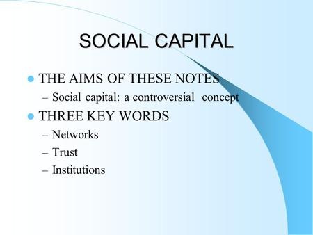 SOCIAL CAPITAL THE AIMS OF THESE NOTES – Social capital: a controversial concept THREE KEY WORDS – Networks – Trust – Institutions.