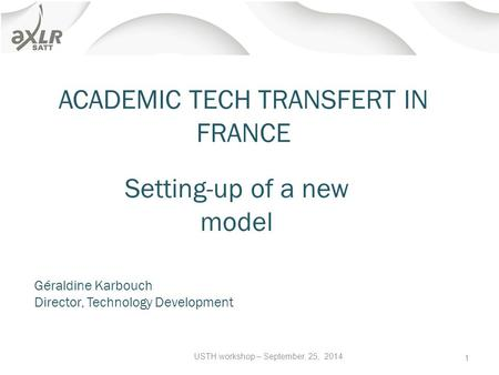 ACADEMIC TECH TRANSFERT IN FRANCE USTH workshop – September, 25, 2014 1 Setting-up of a new model Géraldine Karbouch Director, Technology Development.