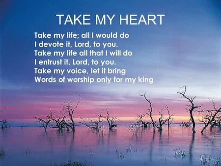 TAKE MY HEART Take my life; all I would do I devote it, Lord, to you. Take my life all that I will do I entrust it, Lord, to you. Take my voice, let it.