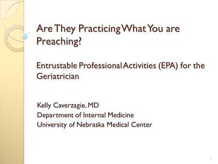 Are They Practicing What You are Preaching? Entrustable Professional Activities (EPA) for the Geriatrician Kelly Caverzagie, MD Department of Internal.