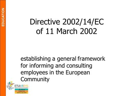 EDUCATION Directive 2002/14/EC of 11 March 2002 establishing a general framework for informing and consulting employees in the European Community.