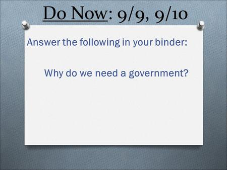 Do Now: 9/9, 9/10 Answer the following in your binder: Why do we need a government?