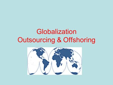 Globalization Outsourcing & Offshoring. 10 Flatteners that have leveled the global playing field 1: 11/9/89: Fall of the Berlin Wall 2: 8/9/95: Netscape's.