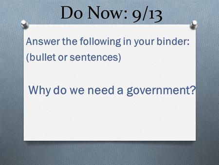 Do Now: 9/13 Answer the following in your binder: (bullet or sentences) Why do we need a government?