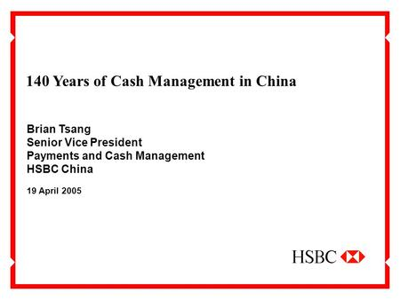 140 Years of Cash Management in China 19 April 2005 Brian Tsang Senior Vice President Payments and Cash Management HSBC China.