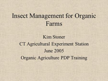 Insect Management for Organic Farms Kim Stoner CT Agricultural Experiment Station June 2005 Organic Agriculture PDP Training.