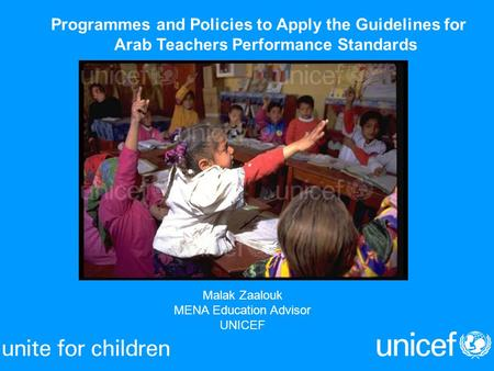 Malak Zaalouk MENA Education Advisor UNICEF Programmes and Policies to Apply the Guidelines for Arab Teachers Performance Standards.