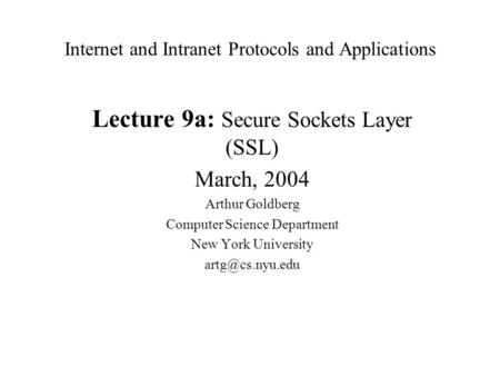Internet and Intranet Protocols and Applications Lecture 9a: Secure Sockets Layer (SSL) March, 2004 Arthur Goldberg Computer Science Department New York.