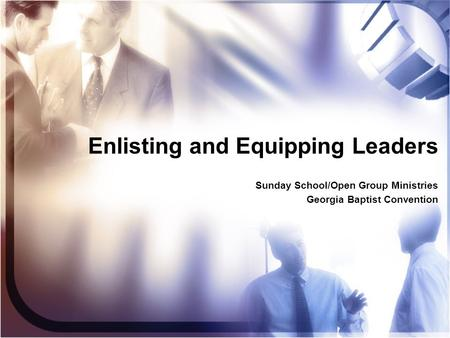 Enlisting and Equipping Leaders Sunday School/Open Group Ministries Georgia Baptist Convention Sunday School/Open Group Ministries Georgia Baptist Convention.