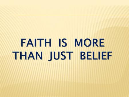 FAITH IS MORE THAN JUST BELIEF. Acts 16:31 Believe in the Lord Jesus, and you will be saved — you and your household.