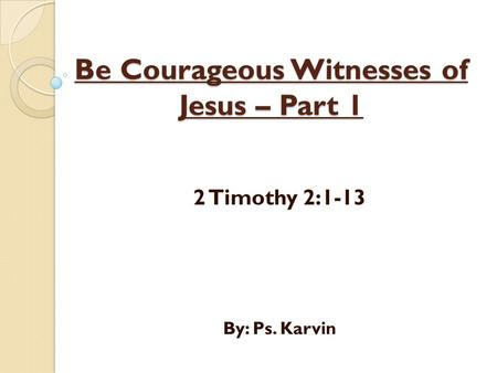Be Courageous Witnesses of Jesus – Part 1 2 Timothy 2:1-13 By: Ps. Karvin.