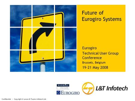 Confidential | Copyright © Larsen & Toubro Infotech Ltd. Future of Eurogiro Systems Eurogiro Technical User Group Conference Brussels, Belgium 19-21 May.