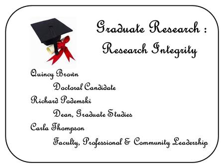 Research Integrity Graduate Research : Quincy Brown Doctoral Candidate Richard Podemski Dean, Graduate Studies Carla Thompson Faculty, Professional & Community.