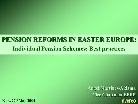 PENSION REFORMS IN EASTER EUROPE: Individual Pension Schemes: Best practices Kiev, 27 th May 2004 Angel Martínez-Aldama Vice Chairman EFRP.