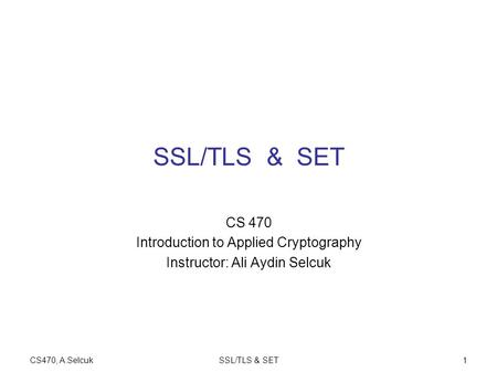 CS470, A.SelcukSSL/TLS & SET1 CS 470 Introduction to Applied Cryptography Instructor: Ali Aydin Selcuk.