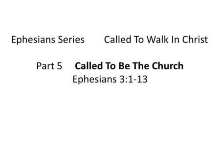 Ephesians Series Called To Walk In Christ Part 5 Called To Be The Church Ephesians 3:1-13.