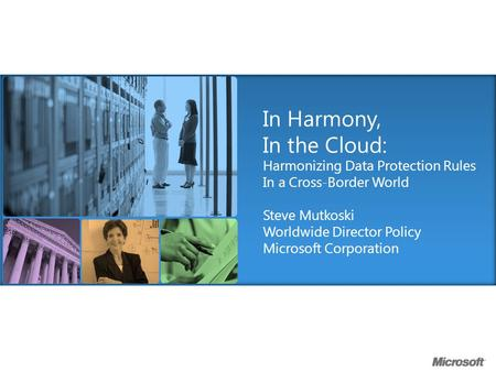 In Harmony, In the Cloud: Harmonizing Data Protection Rules In a Cross-Border World Steve Mutkoski Worldwide Director Policy Microsoft Corporation.