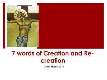 7 words of Creation and Re- creation Great Friday 2014.