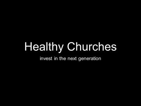 Healthy Churches invest in the next generation. Judges 2:10-11 After that whole generation had been gathered to their fathers, another generation grew.