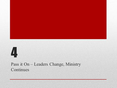4 Pass it On – Leaders Change, Ministry Continues.