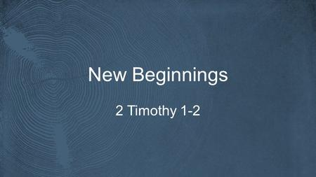 New Beginnings 2 Timothy 1-2. 2 Timothy 1.3-5 I thank God whom I serve, as did my ancestors, with a clear conscience, as I remember you constantly in.
