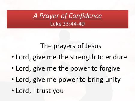 A Prayer of Confidence Luke 23:44-49 The prayers of Jesus Lord, give me the strength to endure Lord, give me the power to forgive Lord, give me power to.