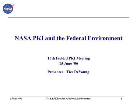 15June'061 NASA PKI and the Federal Environment 13th Fed-Ed PKI Meeting 15 June '06 Presenter: Tice DeYoung.