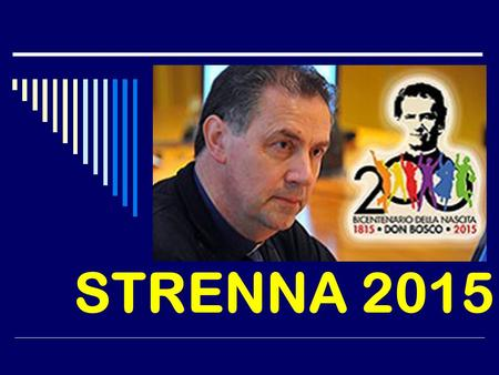 STRENNA 2015. Content of Presentation 1. Meaning and origin 2. Strenna 2015 3. Basic Terms 4. Don Bosco's Charism 5. Salesian Charism 6. With the Young,