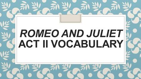 ROMEO AND JULIET ACT II VOCABULARY. Banishment ◦ To send someone away; to force them to leave.
