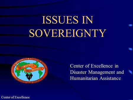 Center of Excellence ISSUES IN SOVEREIGNTY Center of Excellence in Disaster Management and Humanitarian Assistance.