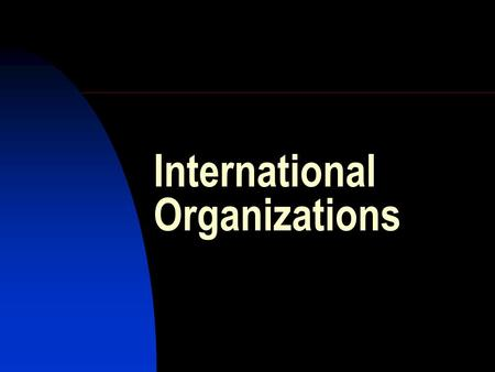 International Organizations. Internationalization Globalization Conflict and cooperation on the international scale Reducing conflict and enhancing cooperation.