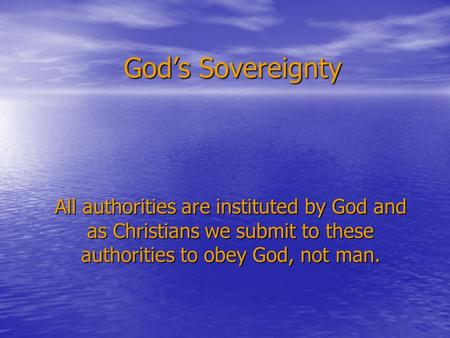 God's Sovereignty All authorities are instituted by God and as Christians we submit to these authorities to obey God, not man.