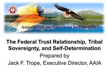 Association on American Indian Affairs The Federal Trust Relationship, Tribal Sovereignty, and Self-Determination Prepared by Jack F. Trope, Executive.