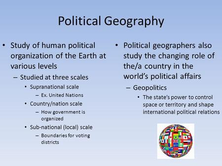 Political Geography Study of human political organization of the Earth at various levels – Studied at three scales Supranational scale – Ex. United Nations.