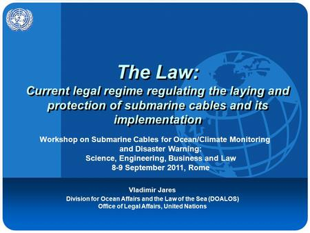 The Law: Current legal regime regulating the laying and protection of submarine cables and its implementation Vladimir Jares Division for Ocean Affairs.