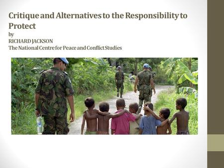 Critique and Alternatives to the Responsibility to Protect by RICHARD JACKSON The National Centre for Peace and Conflict Studies.