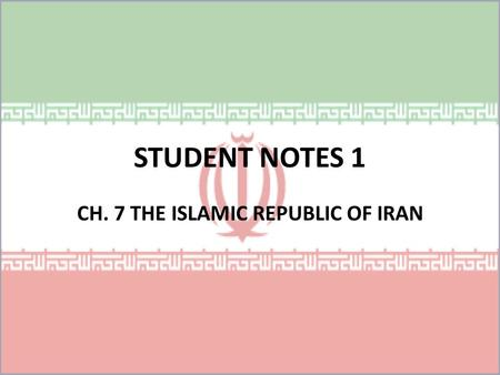 STUDENT NOTES 1 CH. 7 THE ISLAMIC REPUBLIC OF IRAN.