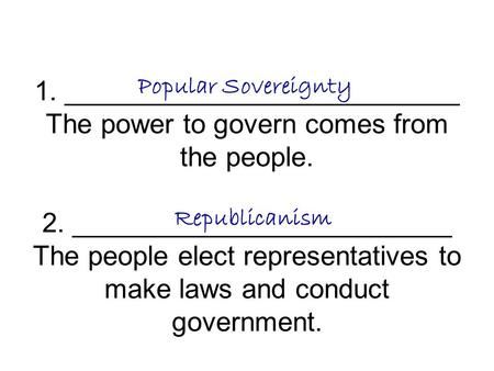 1. __________________________ The power to govern comes from the people. 2. _________________________ The people elect representatives to make laws and.