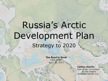 Russia's Arctic Development Plan Strategy to 2020 Caitlyn Antrim Rule of Law Committee for the Oceans The Road to Nuuk CSIS-WWF April.