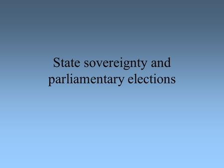 State sovereignty and parliamentary elections. State sovereignty = Power over the people living in the territory of the state National sovereignty contra.