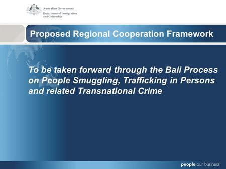 Proposed Regional Cooperation Framework To be taken forward through the Bali Process on People Smuggling, Trafficking in Persons and related Transnational.