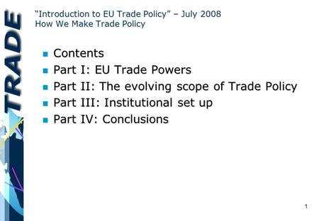 "1 ""Introduction to EU Trade Policy"" – July 2008 How We Make Trade Policy n Contents n Part I: EU Trade Powers n Part II: The evolving scope of Trade Policy."