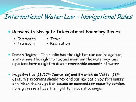 International Water Law – Navigational Rules Reasons to Navigate International Boundary Rivers Roman Regime: The public has the right of use and navigation,
