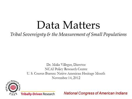 National Congress of American Indians Data Matters Tribal Sovereignty & the Measurement of Small Populations Dr. Malia Villegas, Director NCAI Policy Research.