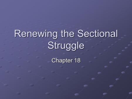Renewing the Sectional Struggle Chapter 18. Popular Sovereignty Newly acquired territory from Mexico caused issues b/t the North and the South Northerners.