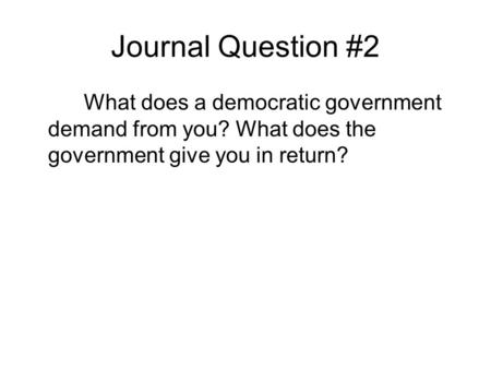 Journal Question #2 What does a democratic government demand from you? What does the government give you in return?